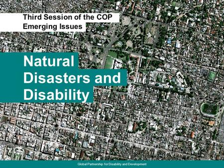 Natural Third Session of the COP 1 Disasters and Disability Emerging Issues Global Partnership for Disability and Development.