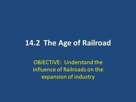 1 14.2 The Age of Railroad OBJECTIVE: Understand the influence of Railroads on the expansion of industry.