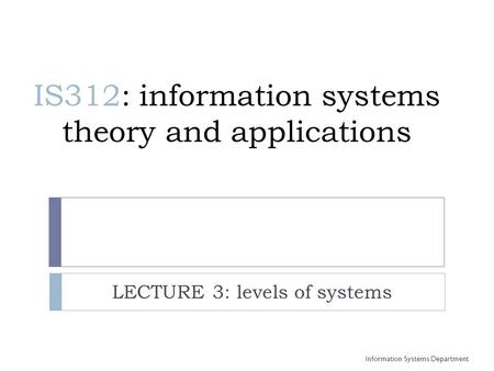 IS312: information systems theory and applications LECTURE 3: levels of systems Information Systems Department.