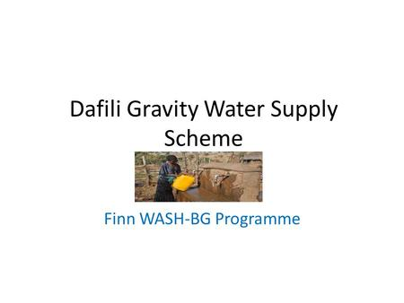 Dafili Gravity Water Supply Scheme Finn WASH-BG Programme.