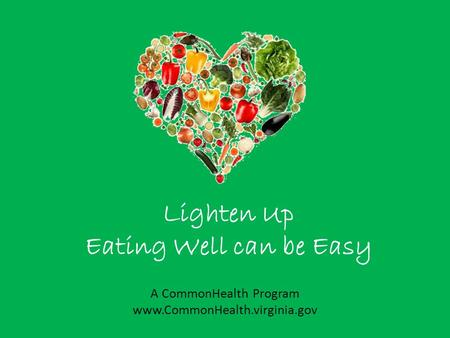 Lighten Up Eating Well can be Easy A CommonHealth Program www.CommonHealth.virginia.gov.