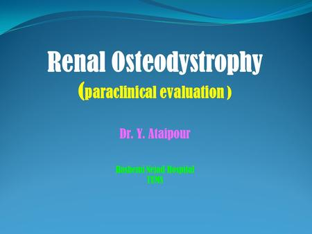 Renal Osteodystrophy ( paraclinical evaluation ) Dr. Y. Ataipour Hashemi Nejad Hospital TUMS.