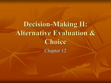 Decision-Making II: Alternative Evaluation & Choice Chapter 12.