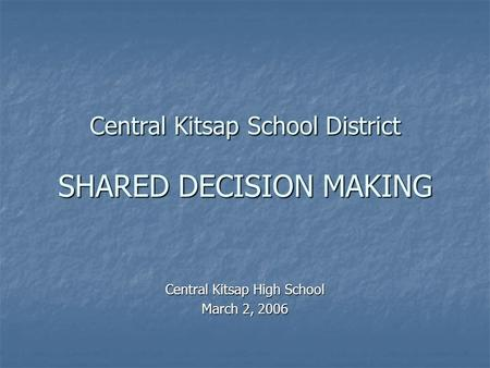 Central Kitsap School District SHARED DECISION MAKING Central Kitsap High School March 2, 2006.