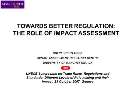 TOWARDS BETTER REGULATION: THE ROLE OF IMPACT ASSESSMENT COLIN KIRKPATRICK IMPACT ASSESSMENT RESEARCH CENTRE UNIVERSITY OF MANCHESTER, UK UNECE Symposium.