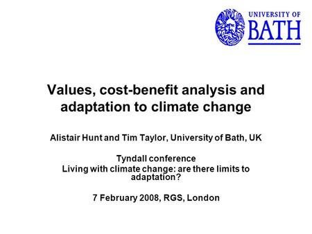 Values, cost-benefit analysis and adaptation to climate change Alistair Hunt and Tim Taylor, University of Bath, UK Tyndall conference Living with climate.