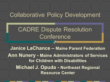 Collaborative Policy Development CADRE Dispute Resolution Conference Janice LaChance – Maine Parent Federation Ann Nunery - Maine Administrators of Services.