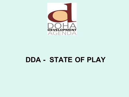 DDA - STATE OF PLAY Introduction to the DDA Launched at MC 4 in Doha, Qatar. Places needs & interests of developing countries at centre Has mandate for.