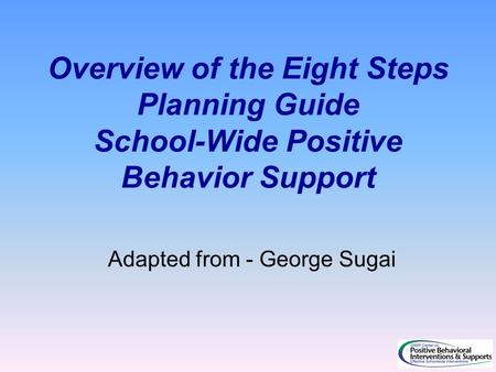 Overview of the Eight Steps Planning Guide School-Wide Positive Behavior Support Adapted from - George Sugai.