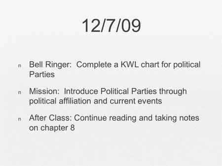 12/7/09 Bell Ringer: Complete a KWL chart for political Parties Mission: Introduce Political Parties through political affiliation and current events After.