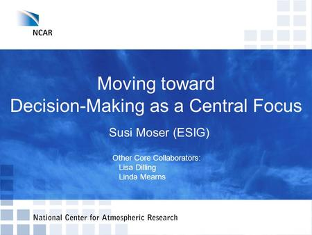 Moving toward Decision-Making as a Central Focus Other Core Collaborators: Lisa Dilling Linda Mearns Susi Moser (ESIG)