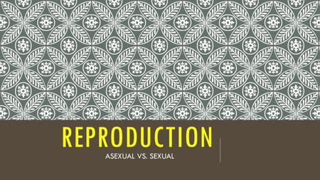 Reproduction ASEXUAL VS. SEXUAL.