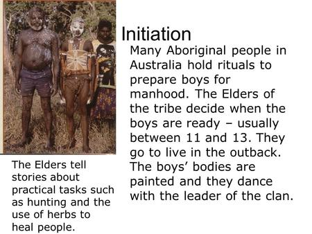 Initiation Many Aboriginal people in Australia hold rituals to prepare boys for manhood. The Elders of the tribe decide when the boys are ready – usually.