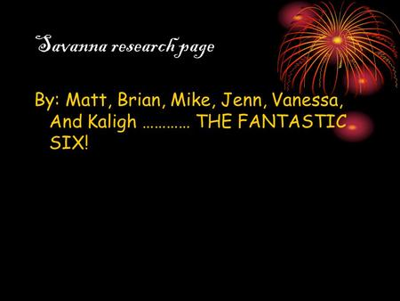 Savanna research page By: Matt, Brian, Mike, Jenn, Vanessa, And Kaligh ………… THE FANTASTIC SIX!