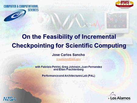Computer and Computational Sciences Division Los Alamos National Laboratory On the Feasibility of Incremental Checkpointing for Scientific Computing Jose.