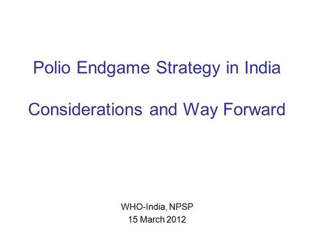 Polio Endgame Strategy in India Considerations and Way Forward WHO-India, NPSP 15 March 2012.