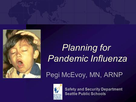 Planning for Pandemic Influenza Pegi McEvoy, MN, ARNP Safety and Security Department Seattle Public Schools.