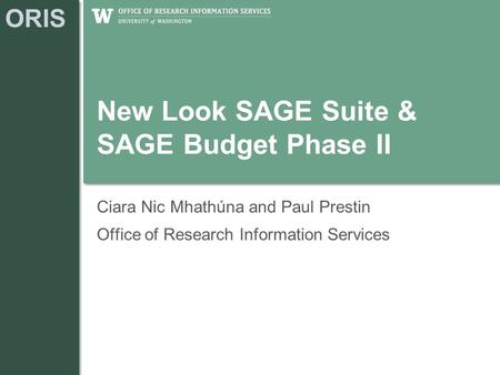 ORIS New Look SAGE Suite & SAGE Budget Phase II Ciara Nic Mhathúna and Paul Prestin Office of Research Information Services.