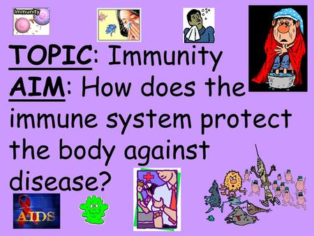 TOPIC: Immunity AIM: How does the immune system protect the body against disease?