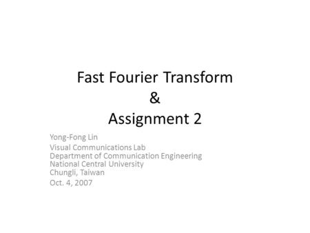 Fast Fourier Transform & Assignment 2 Yong-Fong Lin Visual Communications Lab Department of Communication Engineering National Central University Chungli,