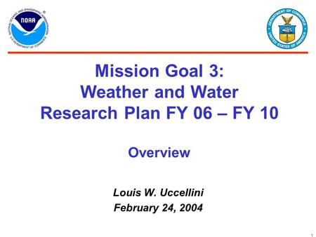 1 Mission Goal 3: Weather and Water Research Plan FY 06 – FY 10 Louis W. Uccellini February 24, 2004 Overview.