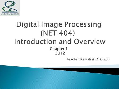 Chapter 1 2012 Teacher: Remah W. AlKhatib. lecture will cover:  What is a digital image?  What is digital image processing?  History of digital image.