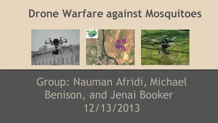 Drone Warfare against Mosquitoes Group: Nauman Afridi, Michael Benison, and Jenai Booker 12/13/2013 Source: www.xheli.com.