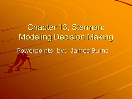 Chapter 13, Sterman: Modeling Decision Making Powerpoints by: James Burns.