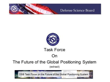 Task Force On The Future of the Global Positioning System (extract) DSB Task Force on the Future of the Global Positioning System.