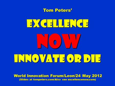 Tom Peters' Excellence NOW NOW Innovate or Die World Innovation Forum/Leon/24 May 2012 World Innovation Forum/Leon/24 May 2012 (Slides at tompeters.com/Also.
