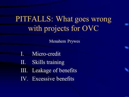 PITFALLS: What goes wrong with projects for OVC Menahem Prywes I.Micro-credit II.Skills training III.Leakage of benefits IV.Excessive benefits.