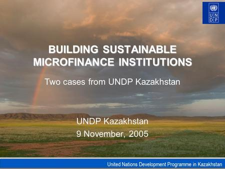 United Nations Development Programme in Kazakhstan BUILDING SUSTAINABLE MICROFINANCE INSTITUTIONS UNDP Kazakhstan 9 November, 2005 Two cases from UNDP.