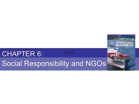 Chapter 6: SOCIAL RESPONSIBILITY AND NGOs Fundamentals of International Business Copyright © 2010 Thompson Educational Publishing, Inc. - - - - - - - -