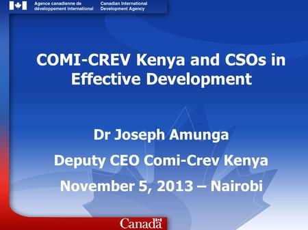 COMI-CREV Kenya and CSOs in Effective Development Dr Joseph Amunga Deputy CEO Comi-Crev Kenya November 5, 2013 – Nairobi.