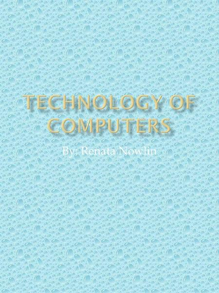 By: Renata Nowlin. I chose the topic Technology of Computers for my research. I was interested in this topic because I was eager to learn the history.