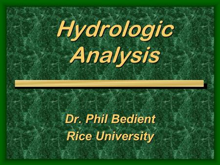 Hydrologic Analysis Dr. Phil Bedient Rice University.