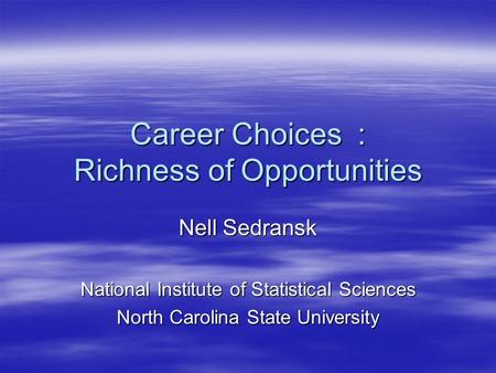 Career Choices : Richness of Opportunities Nell Sedransk National Institute of Statistical Sciences North Carolina State University.