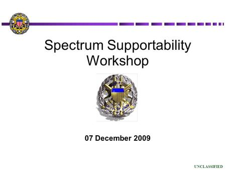 07 December 2009 Spectrum Supportability Workshop UNCLASSIFIED.