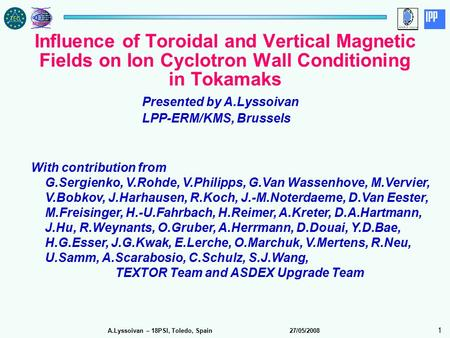 A.Lyssoivan – 18PSI, Toledo, Spain 27/05/2008 1 Influence of Toroidal and Vertical Magnetic Fields on Ion Cyclotron Wall Conditioning in Tokamaks Presented.