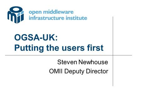 OGSA-UK: Putting the users first Steven Newhouse OMII Deputy Director.