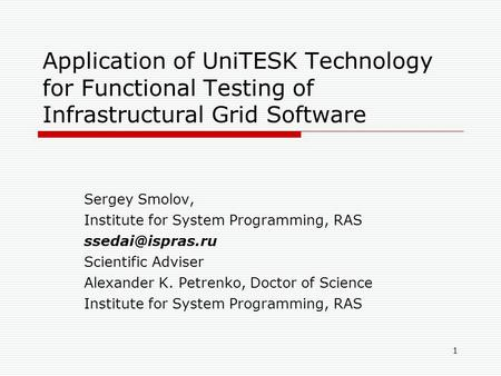 1 Application of UniTESK Technology for Functional Testing of Infrastructural Grid Software Sergey Smolov, Institute for System Programming, RAS