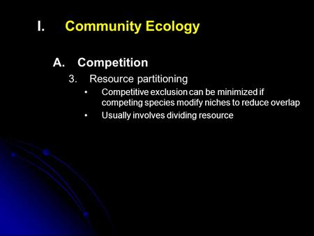 I. I.Community Ecology A. A.Competition 3. 3.Resource partitioning Competitive exclusion can be minimized if competing species modify niches to reduce.