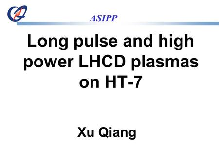 ASIPP Long pulse and high power LHCD plasmas on HT-7 Xu Qiang.