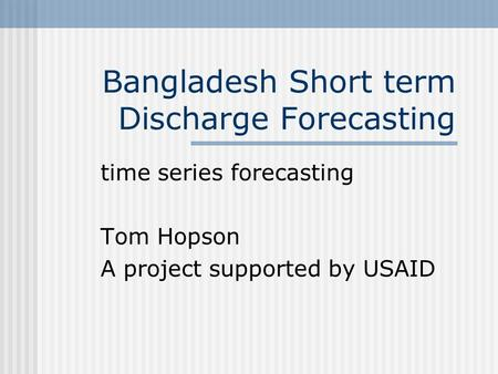 Bangladesh Short term Discharge Forecasting time series forecasting Tom Hopson A project supported by USAID.