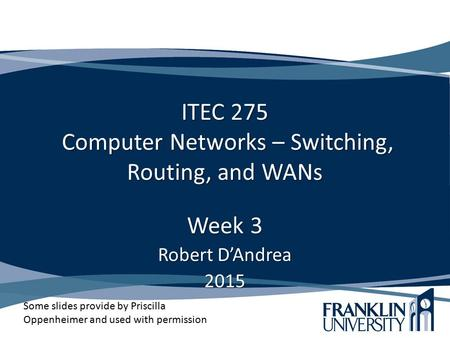 ITEC 275 Computer Networks – Switching, Routing, and WANs Week 3 Robert D'Andrea 2015 Some slides provide by Priscilla Oppenheimer and used with permission.