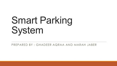 Smart Parking System PREPARED BY : GHADEER AQRAA AND MARAH JABER.