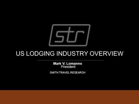 US LODGING INDUSTRY OVERVIEW Mark V. Lomanno President SMITH TRAVEL RESEARCH.