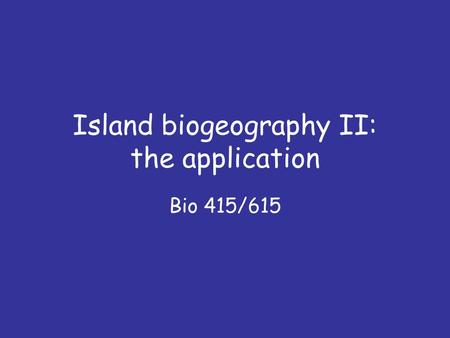Island biogeography II: the application Bio 415/615.