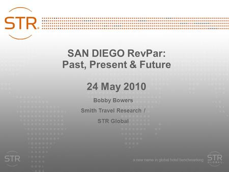 SAN DIEGO RevPar: Past, Present & Future 24 May 2010 Bobby Bowers Smith Travel Research / STR Global.