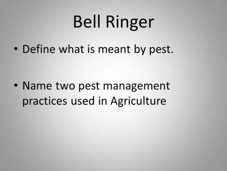 Bell Ringer Define what is meant by pest. Name two pest management practices used in Agriculture.